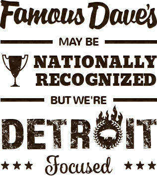 Famous Dave's may be nationally recognized, but we're Detroit focused.